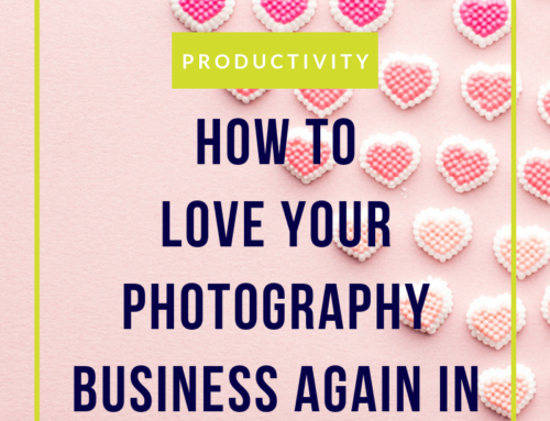 How to love your photography business again in ten simple steps